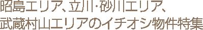 昭島エリア、立川・砂川エリア、武蔵村山エリアのイチオシ物件特集